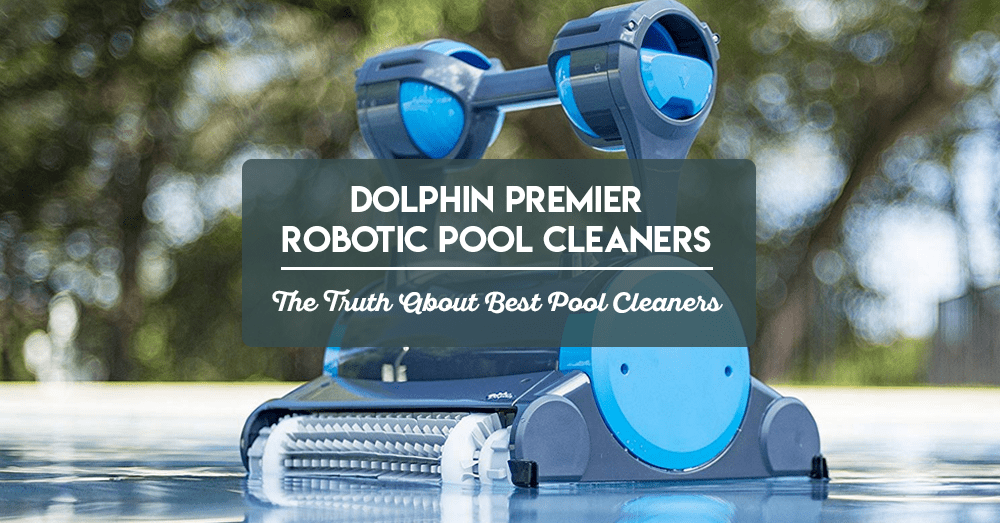 dolphin premier robotic pool cleaners – the truth about best pool cleaners