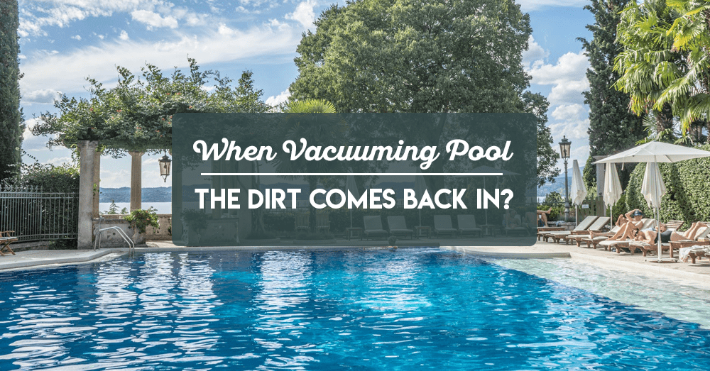 when vacuuming pool the dirt comes back in