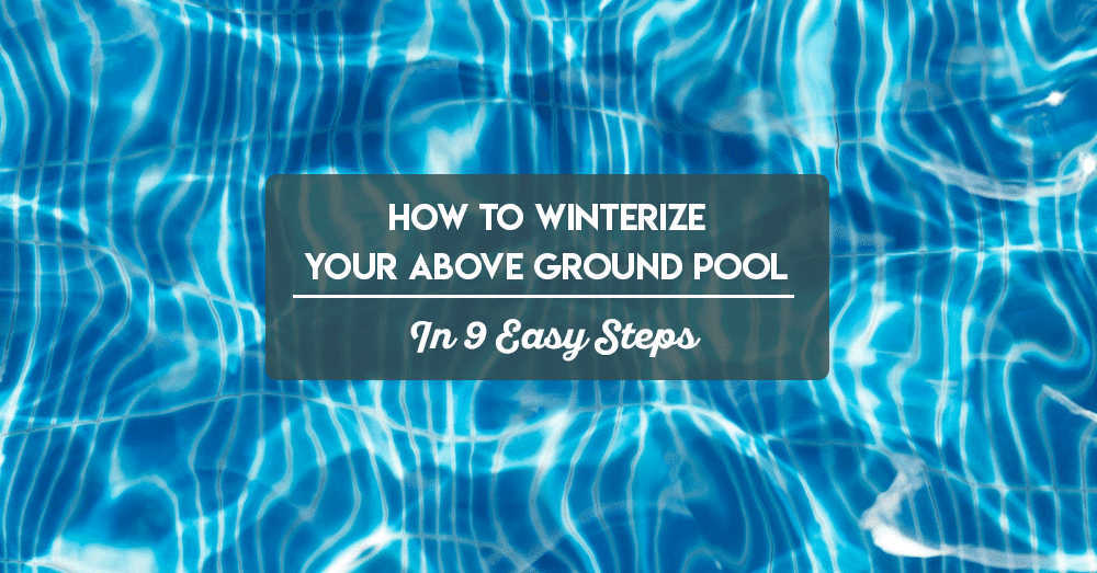how to winterize your above ground pool in 9 easy steps