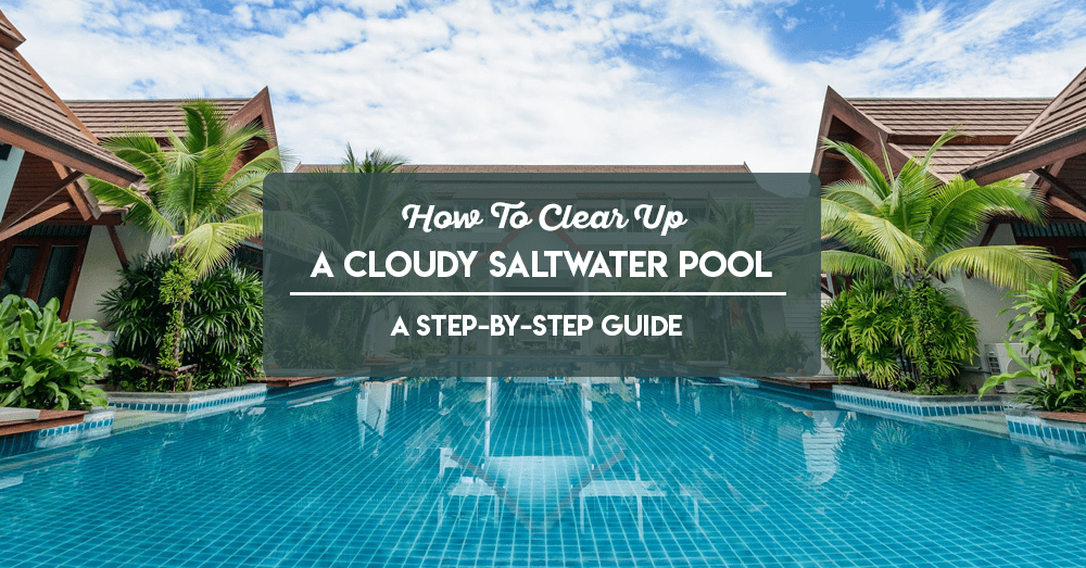how to clear up a cloudy saltwater pool – a step-by-step guide