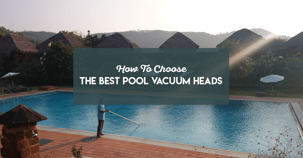 how to choose the best pool vacuum heads