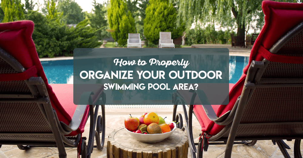 how to properly organize your outdoor swimming pool area