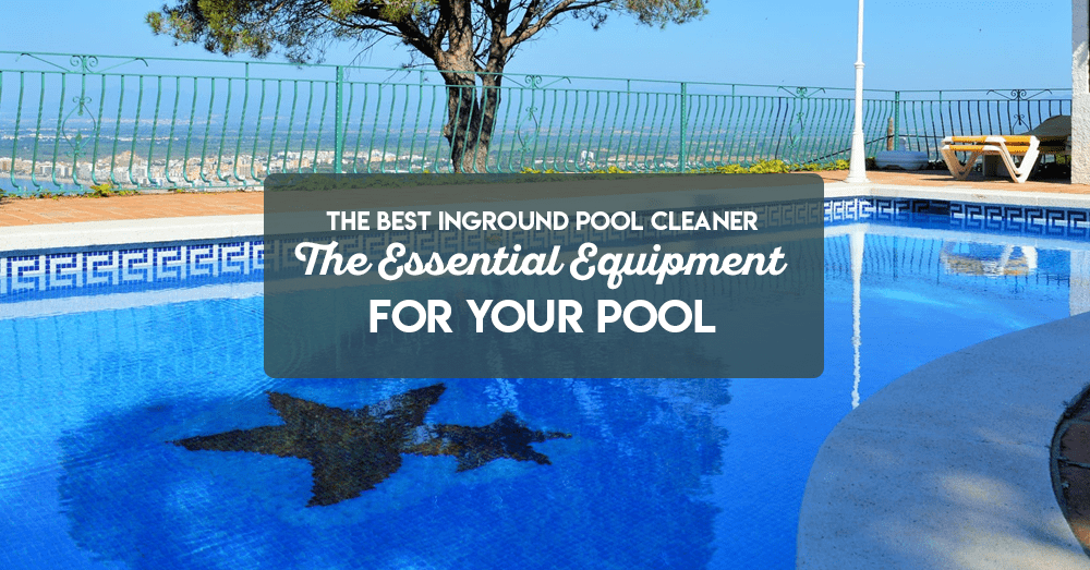 the best inground pool cleaner – the essential equipment for your pool