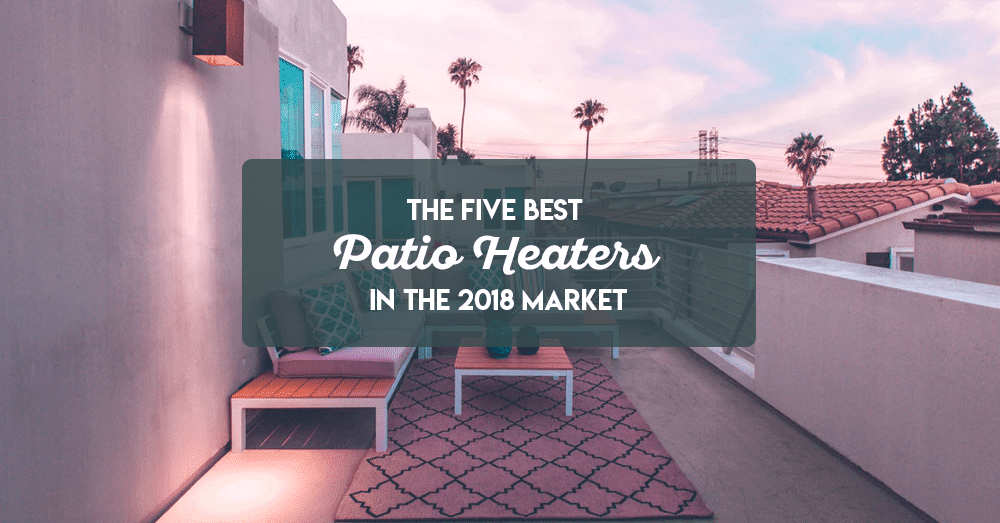 the five best patio heaters in the 2018 market