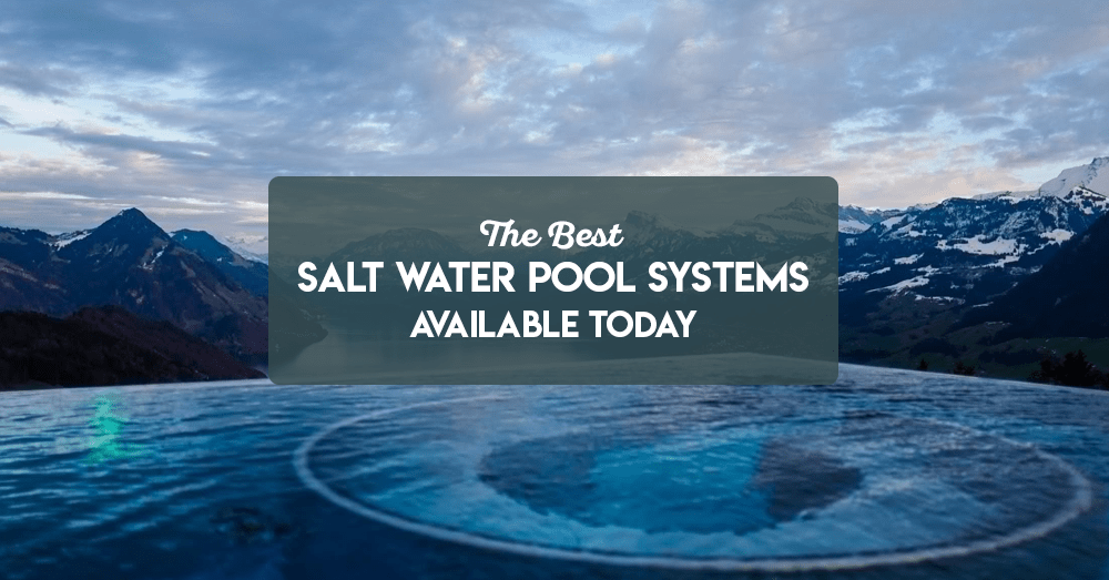 the best salt water pool systems available today
