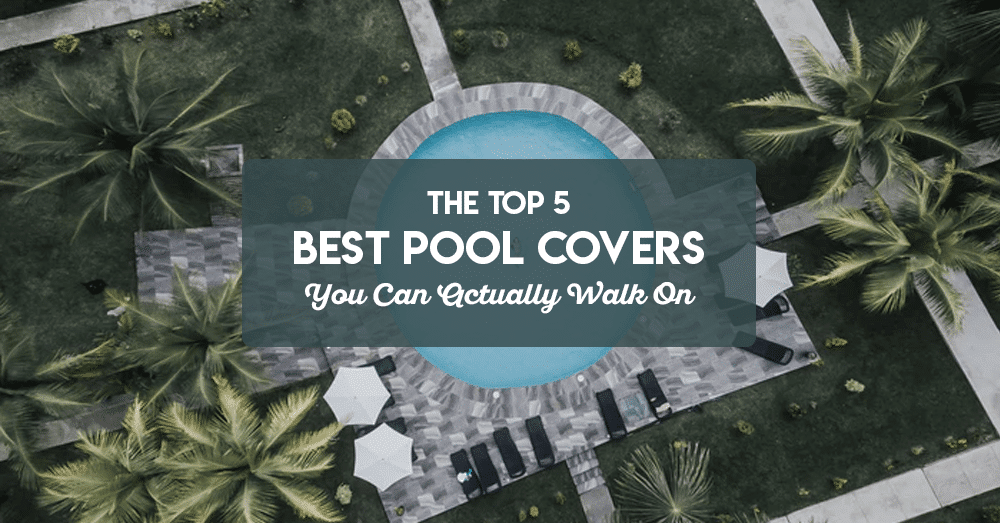 the top 5 best pool covers you can actually walk on