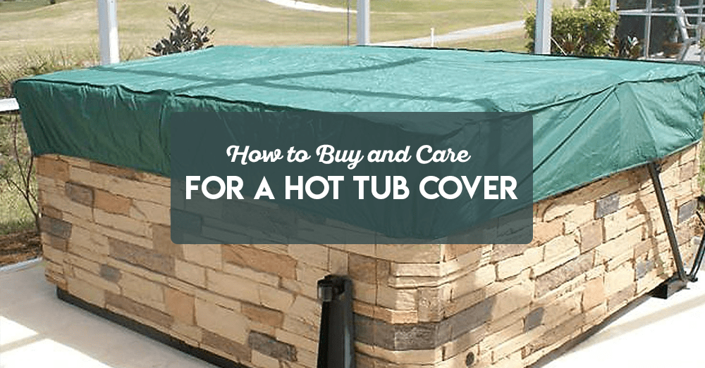 how to buy and care for a hot tub cover