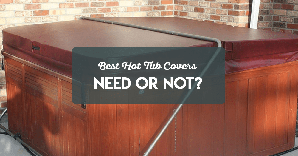 best hot tub covers – need or not