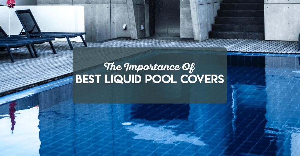 the importance of best liquid pool covers