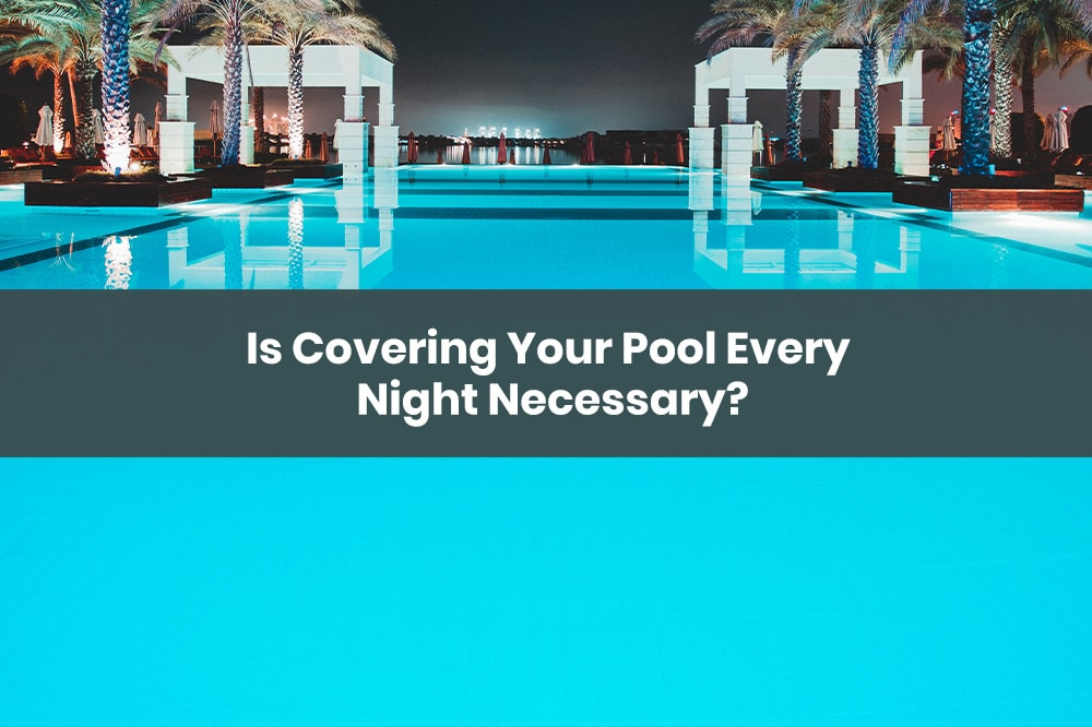 covering pool every night
